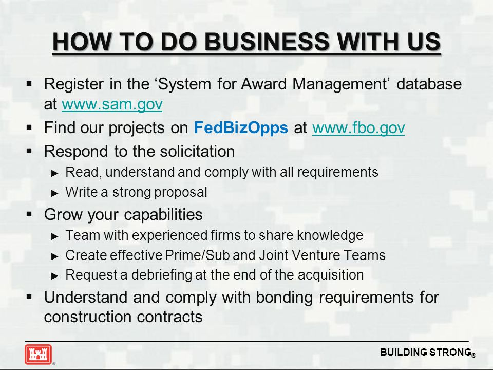 BUILDING STRONG ® HOW TO DO BUSINESS WITH US  Register in the 'System for Award Management' database at www.sam.govwww.sam.gov  Find our projects on