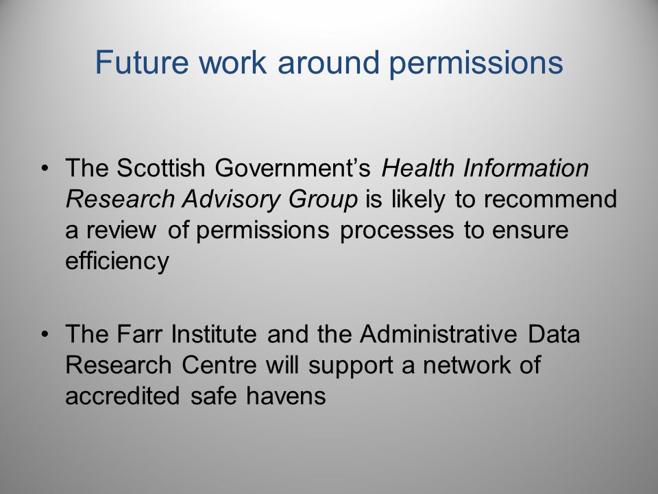 Future work around permissions The Scottish Government's Health Information Research Advisory Group is likely to recommend a review of permissions processes to ensure efficiency The Farr Institute and the Administrative Data Research Centre will support a network of accredited safe havens