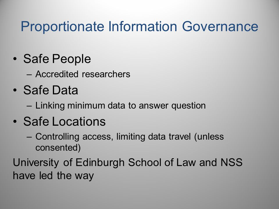 Proportionate Information Governance Safe People –Accredited researchers Safe Data –Linking minimum data to answer question Safe Locations –Controlling access, limiting data travel (unless consented) University of Edinburgh School of Law and NSS have led the way