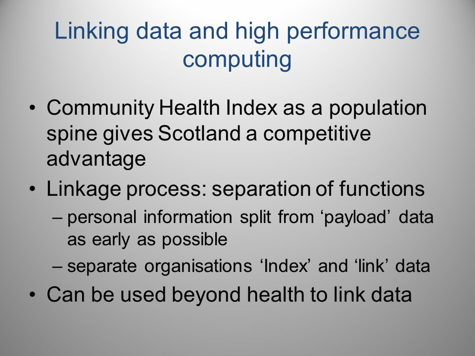 Linking data and high performance computing Community Health Index as a population spine gives Scotland a competitive advantage Linkage process: separation of functions –personal information split from 'payload' data as early as possible –separate organisations 'Index' and 'link' data Can be used beyond health to link data