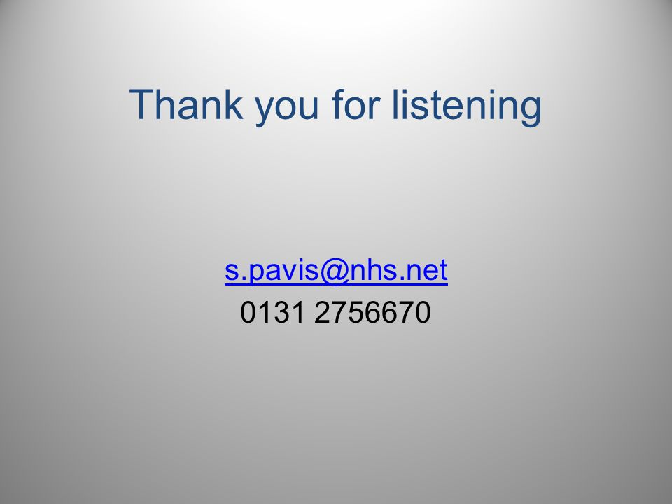 Thank you for listening s.pavis@nhs.net 0131 2756670