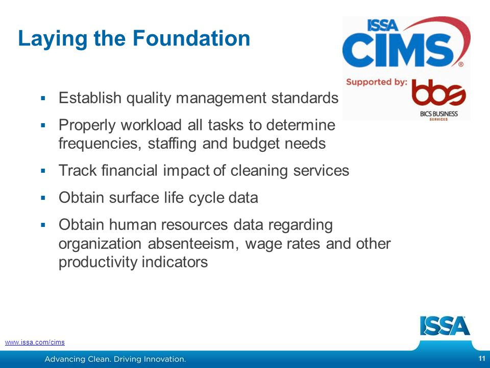Laying the Foundation 11 www.issa.com/cims  Establish quality management standards  Properly workload all tasks to determine frequencies, staffing and budget needs  Track financial impact of cleaning services  Obtain surface life cycle data  Obtain human resources data regarding organization absenteeism, wage rates and other productivity indicators