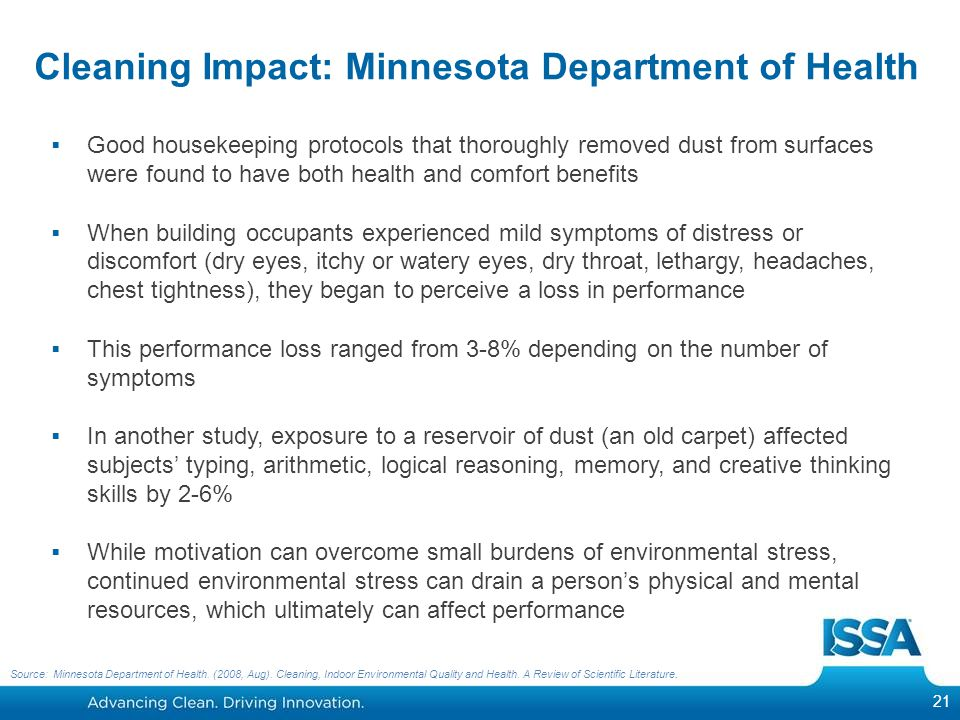 Cleaning Impact: Minnesota Department of Health  Good housekeeping protocols that thoroughly removed dust from surfaces were found to have both health and comfort benefits  When building occupants experienced mild symptoms of distress or discomfort (dry eyes, itchy or watery eyes, dry throat, lethargy, headaches, chest tightness), they began to perceive a loss in performance  This performance loss ranged from 3-8% depending on the number of symptoms  In another study, exposure to a reservoir of dust (an old carpet) affected subjects' typing, arithmetic, logical reasoning, memory, and creative thinking skills by 2-6%  While motivation can overcome small burdens of environmental stress, continued environmental stress can drain a person's physical and mental resources, which ultimately can affect performance 21 Source: Minnesota Department of Health.