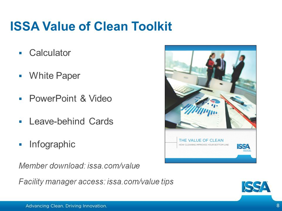 ISSA Value of Clean Toolkit  Calculator  White Paper  PowerPoint & Video  Leave-behind Cards  Infographic Member download: issa.com/value Facility manager access: issa.com/value tips 8