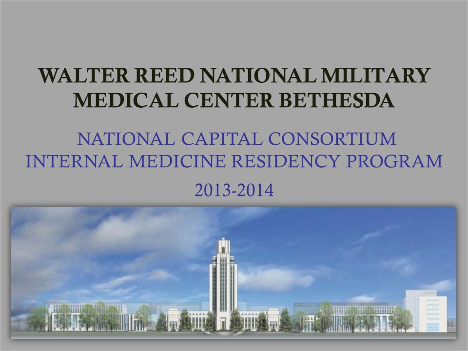 WALTER REED NATIONAL MILITARY MEDICAL CENTER BETHESDA NATIONAL CAPITAL CONSORTIUM INTERNAL MEDICINE RESIDENCY PROGRAM 2013-2014