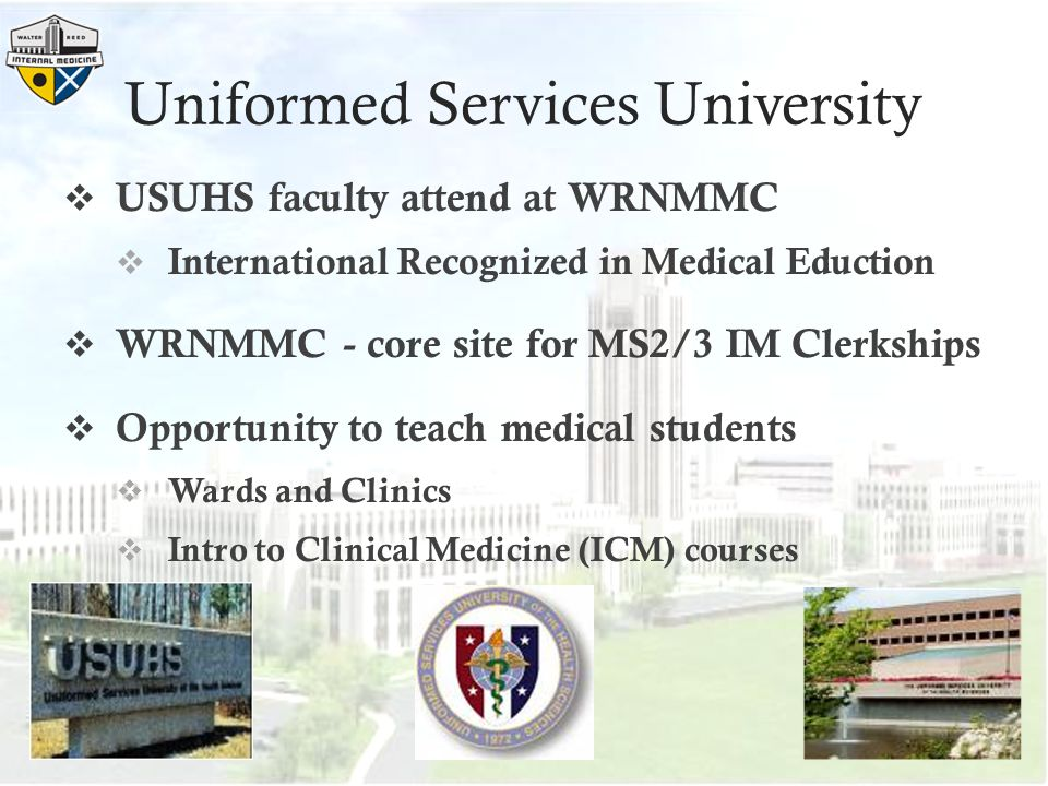 Uniformed Services University  USUHS faculty attend at WRNMMC  International Recognized in Medical Eduction  WRNMMC - core site for MS2/3 IM Clerkships  Opportunity to teach medical students  Wards and Clinics  Intro to Clinical Medicine (ICM) courses