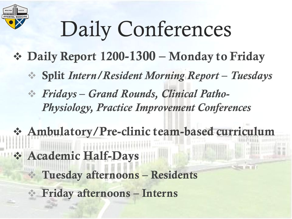 Daily Conferences  Daily Report 1200 -1300 – Monday to Friday  Split Intern/Resident Morning Report – Tuesdays  Fridays – Grand Rounds, Clinical Patho- Physiology, Practice Improvement Conferences  Ambulatory/Pre-clinic team-based curriculum  Academic Half-Days  Tuesday afternoons – Residents  Friday afternoons – Interns