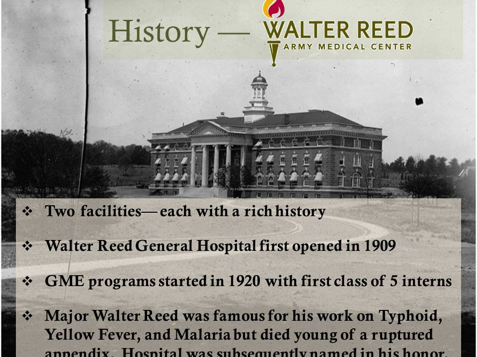 History —  Two facilities— each with a rich history  Walter Reed General Hospital first opened in 1909  GME programs started in 1920 with first class of 5 interns  Major Walter Reed was famous for his work on Typhoid, Yellow Fever, and Malaria but died young of a ruptured appendix.