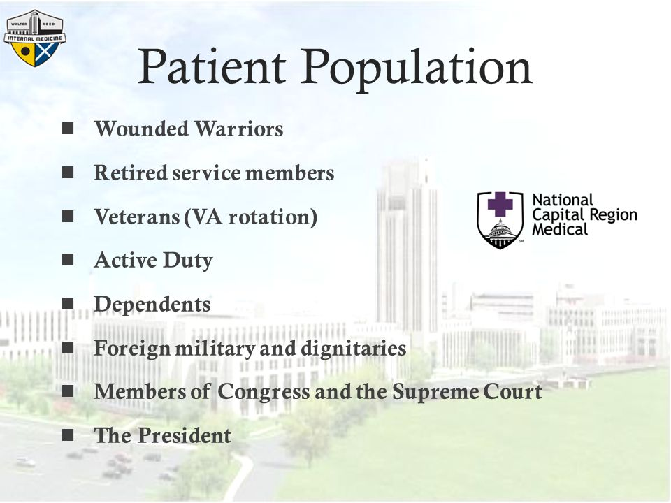 Patient Population Wounded Warriors Retired service members Veterans (VA rotation) Active Duty Dependents Foreign military and dignitaries Members of Congress and the Supreme Court The President