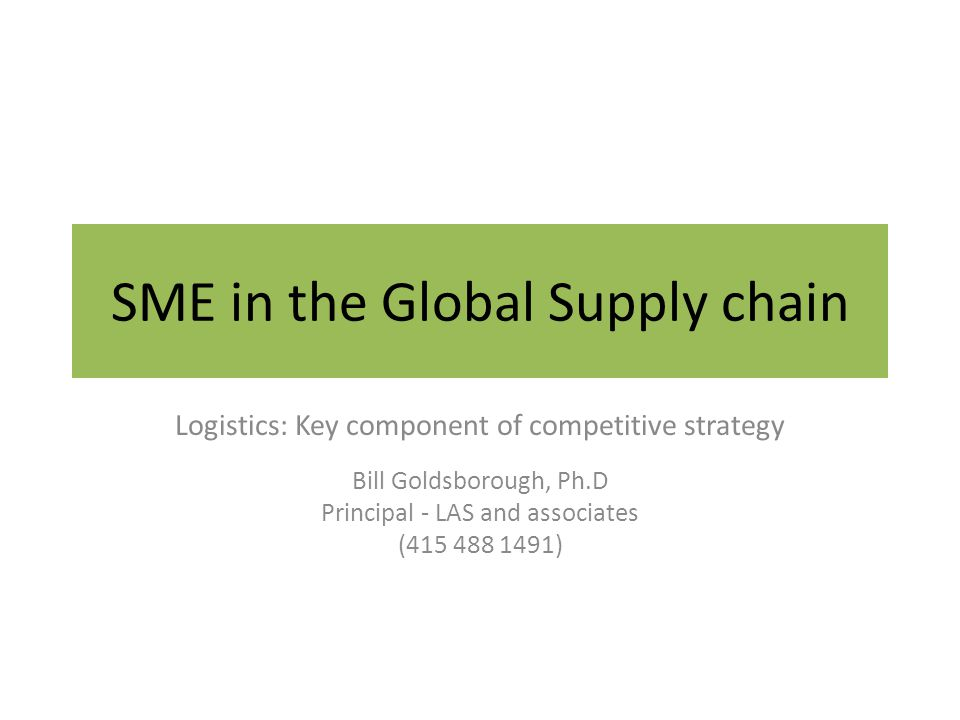 SME in the Global Supply chain Logistics: Key component of competitive strategy Bill Goldsborough, Ph.D Principal - LAS and associates (415 488 1491)