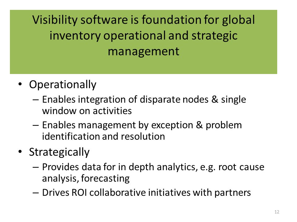 Visibility software is foundation for global inventory operational and strategic management Operationally – Enables integration of disparate nodes & single window on activities – Enables management by exception & problem identification and resolution Strategically – Provides data for in depth analytics, e.g.