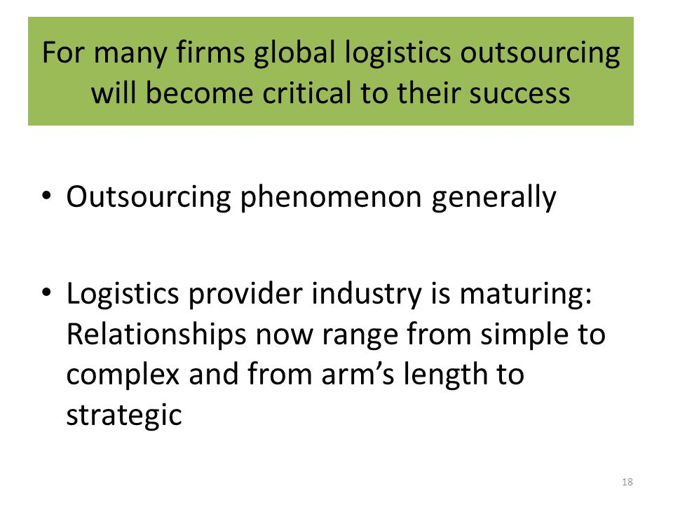 For many firms global logistics outsourcing will become critical to their success Outsourcing phenomenon generally Logistics provider industry is maturing: Relationships now range from simple to complex and from arm's length to strategic 18