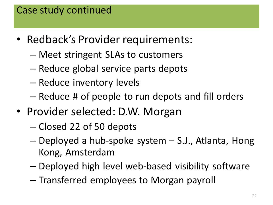 Case study continued Redback's Provider requirements: – Meet stringent SLAs to customers – Reduce global service parts depots – Reduce inventory levels – Reduce # of people to run depots and fill orders Provider selected: D.W.