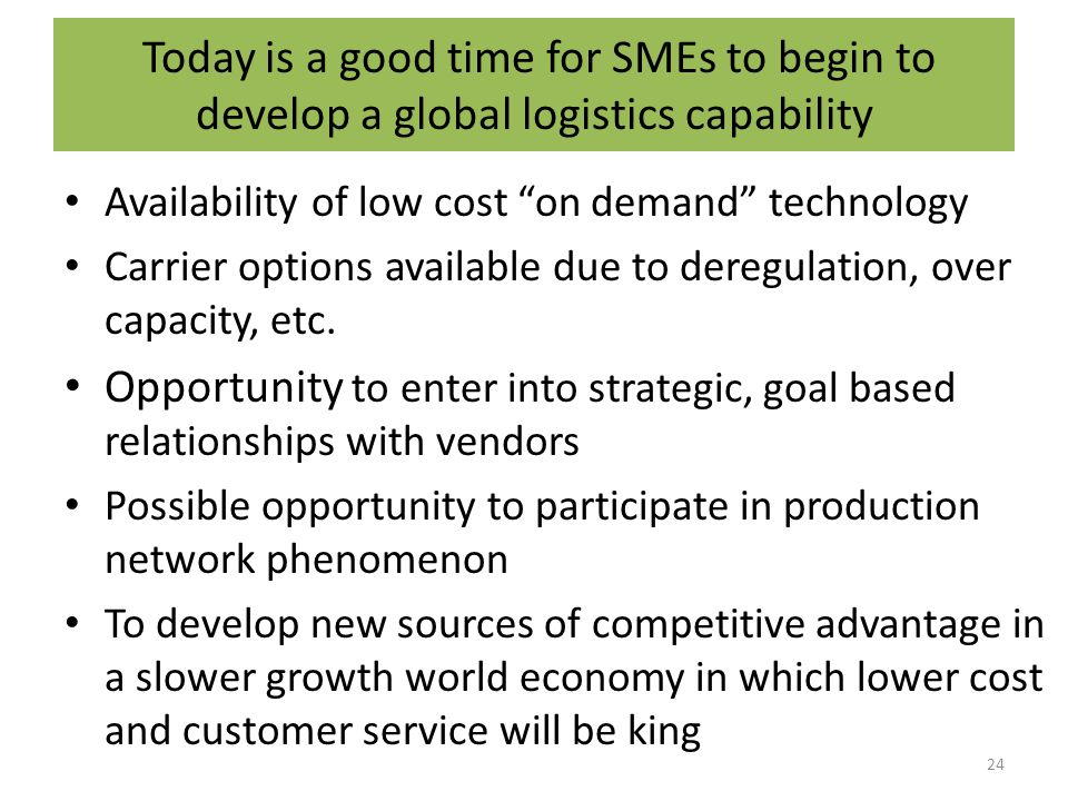 Today is a good time for SMEs to begin to develop a global logistics capability Availability of low cost on demand technology Carrier options available due to deregulation, over capacity, etc.