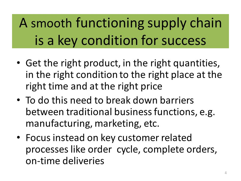 A smooth functioning supply chain is a key condition for success Get the right product, in the right quantities, in the right condition to the right place at the right time and at the right price To do this need to break down barriers between traditional business functions, e.g.