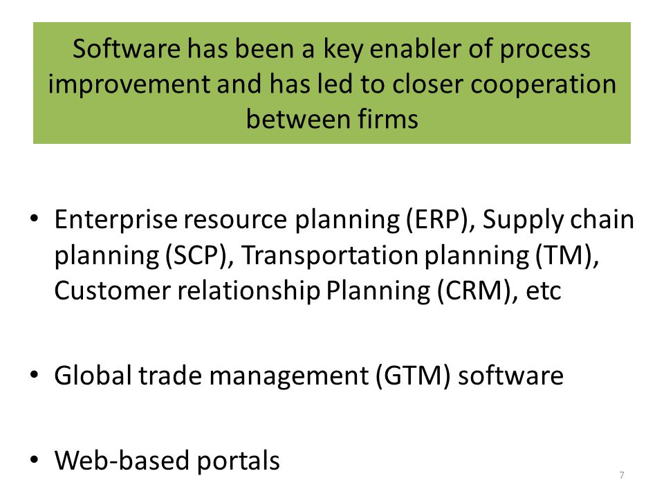 Software has been a key enabler of process improvement and has led to closer cooperation between firms Enterprise resource planning (ERP), Supply chain planning (SCP), Transportation planning (TM), Customer relationship Planning (CRM), etc Global trade management (GTM) software Web-based portals 7