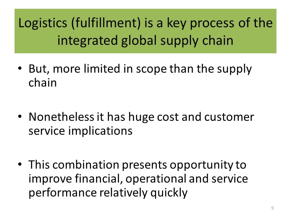 Logistics (fulfillment) is a key process of the integrated global supply chain But, more limited in scope than the supply chain Nonetheless it has huge cost and customer service implications This combination presents opportunity to improve financial, operational and service performance relatively quickly 9