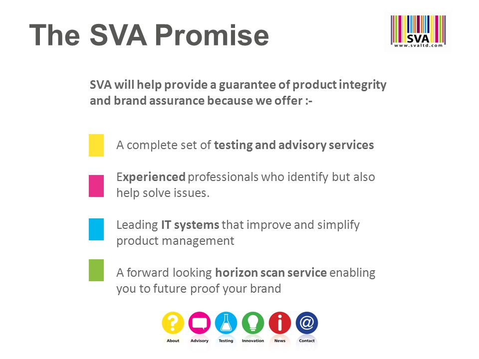 SVA will help provide a guarantee of product integrity and brand assurance because we offer :- A complete set of testing and advisory services Experienced professionals who identify but also help solve issues.