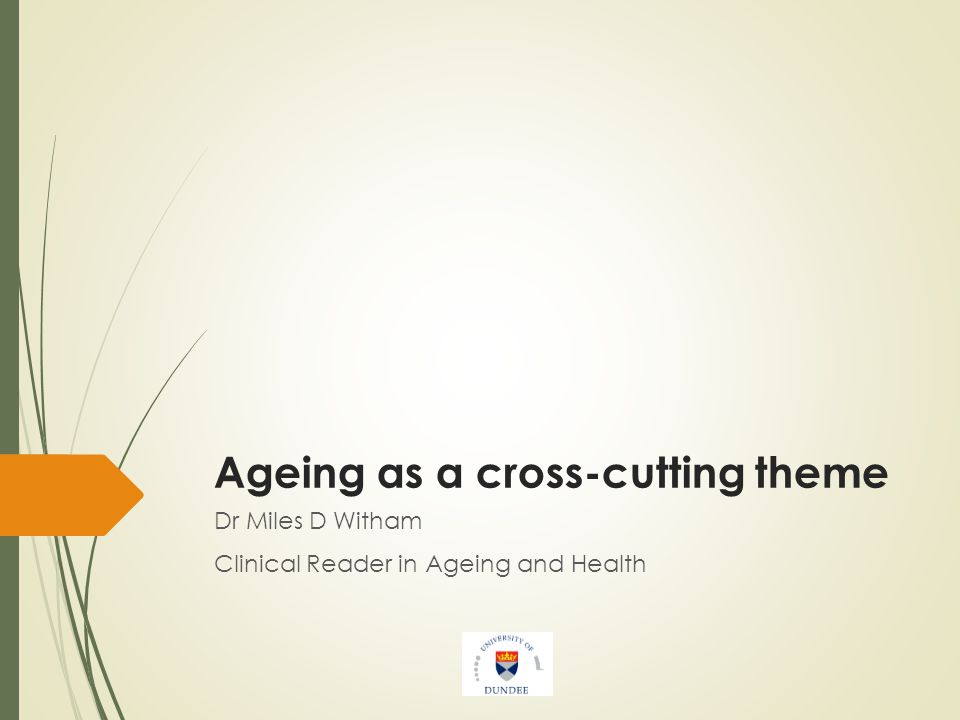 Ageing as a cross-cutting theme Dr Miles D Witham Clinical Reader in Ageing and Health