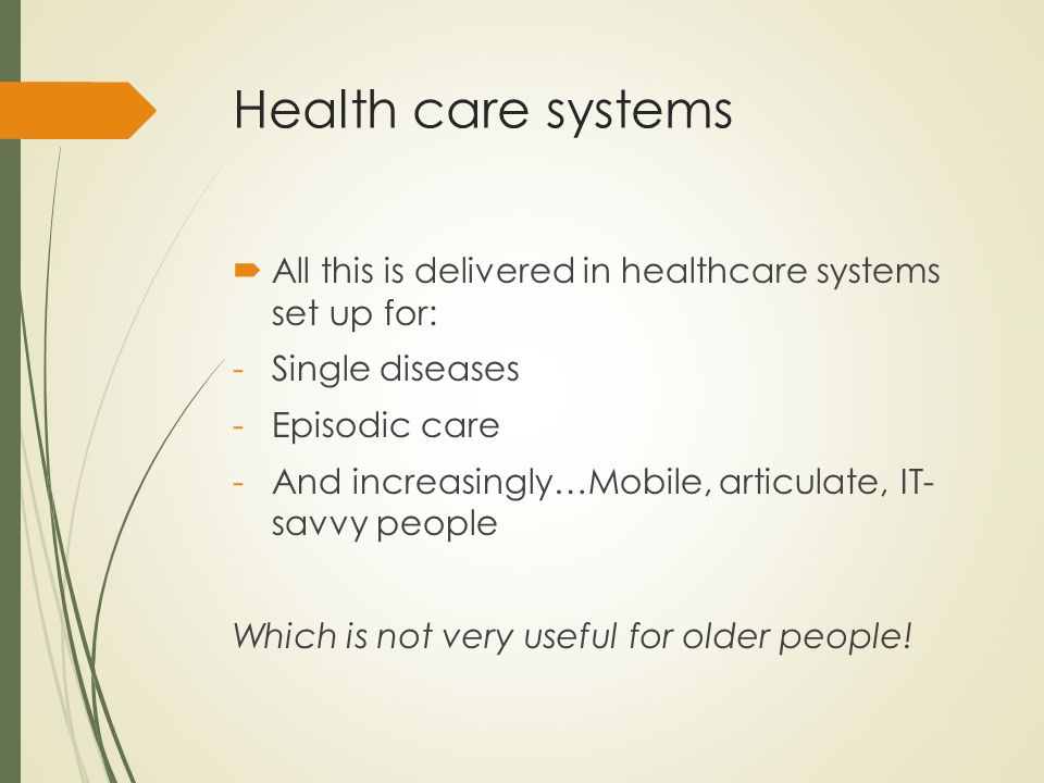 Health care systems  All this is delivered in healthcare systems set up for: -Single diseases -Episodic care -And increasingly…Mobile, articulate, IT- savvy people Which is not very useful for older people!