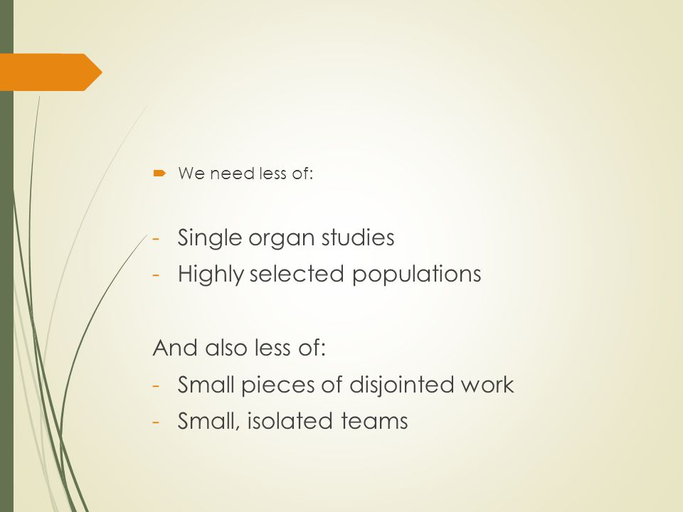  We need less of: -Single organ studies -Highly selected populations And also less of: -Small pieces of disjointed work -Small, isolated teams