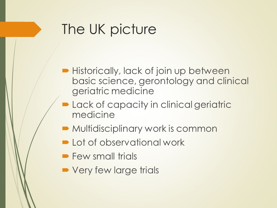 The UK picture  Historically, lack of join up between basic science, gerontology and clinical geriatric medicine  Lack of capacity in clinical geriatric medicine  Multidisciplinary work is common  Lot of observational work  Few small trials  Very few large trials