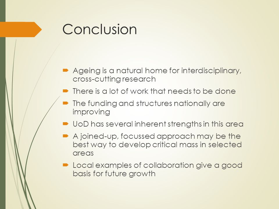 Conclusion  Ageing is a natural home for interdisciplinary, cross-cutting research  There is a lot of work that needs to be done  The funding and structures nationally are improving  UoD has several inherent strengths in this area  A joined-up, focussed approach may be the best way to develop critical mass in selected areas  Local examples of collaboration give a good basis for future growth