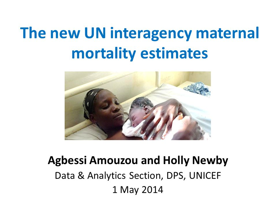The new UN interagency maternal mortality estimates Agbessi Amouzou and Holly Newby Data & Analytics Section, DPS, UNICEF 1 May 2014