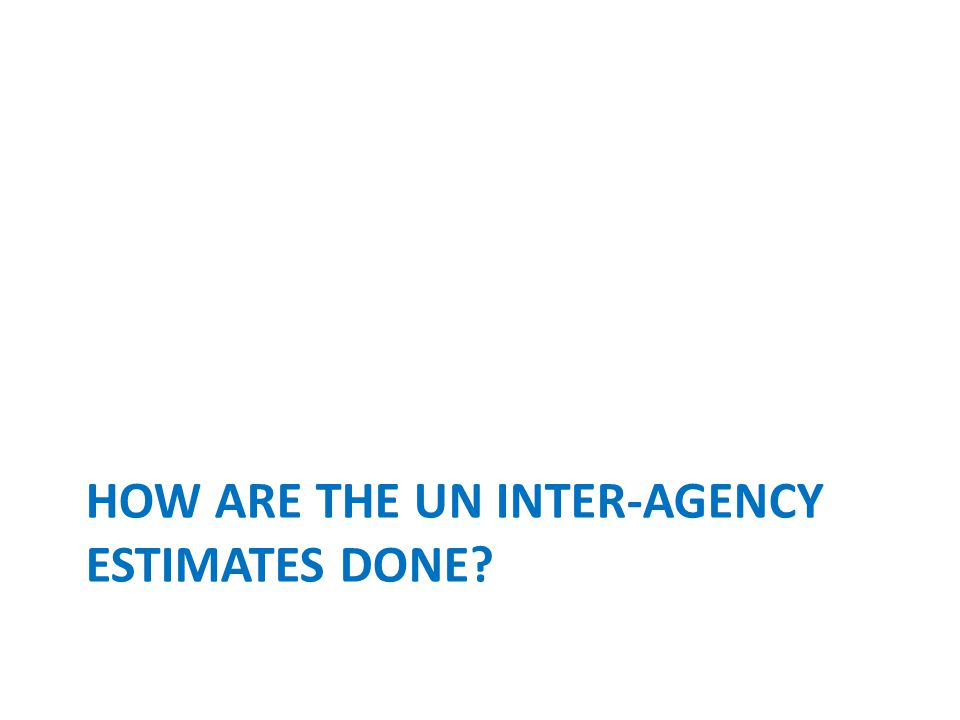 HOW ARE THE UN INTER-AGENCY ESTIMATES DONE?