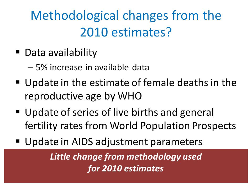 Methodological changes from the 2010 estimates?  Data availability – 5% increase in available data  Update in the estimate of female deaths in the r