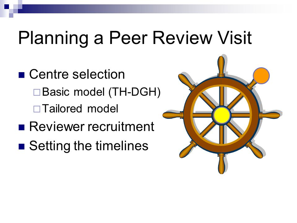 Planning a Peer Review Visit Centre selection  Basic model (TH-DGH)  Tailored model Reviewer recruitment Setting the timelines