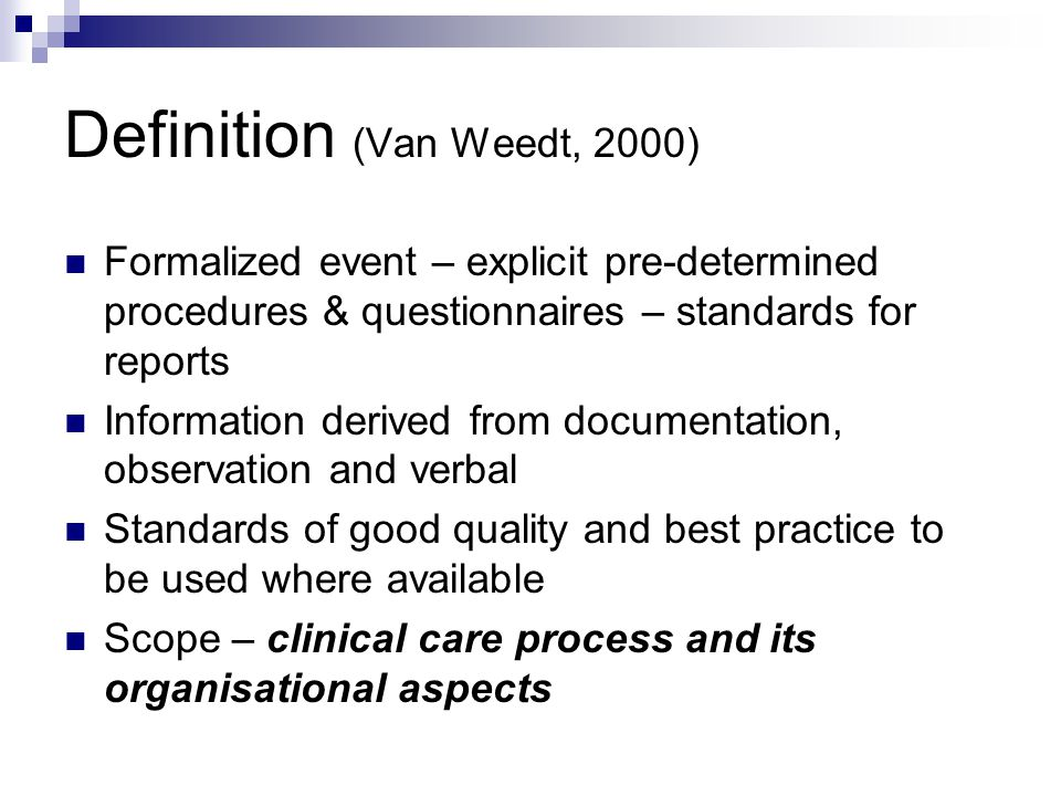 Definition (Van Weedt, 2000) Formalized event – explicit pre-determined procedures & questionnaires – standards for reports Information derived from documentation, observation and verbal Standards of good quality and best practice to be used where available Scope – clinical care process and its organisational aspects
