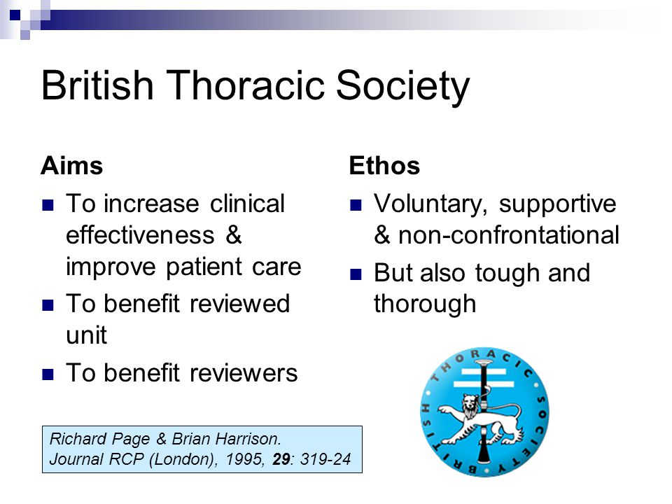 British Thoracic Society Aims To increase clinical effectiveness & improve patient care To benefit reviewed unit To benefit reviewers Ethos Voluntary, supportive & non-confrontational But also tough and thorough Richard Page & Brian Harrison.