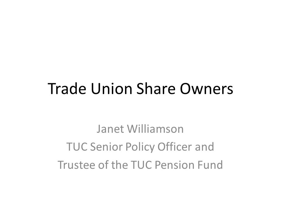 Trade Union Share Owners Janet Williamson TUC Senior Policy Officer and Trustee of the TUC Pension Fund