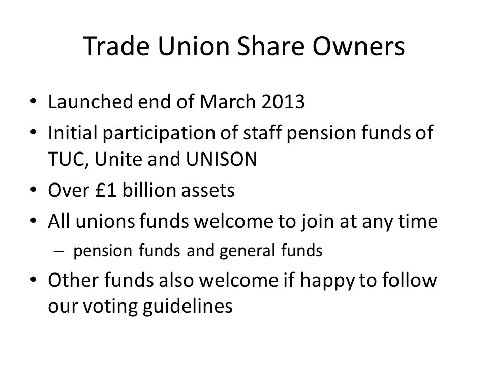 Trade Union Share Owners Launched end of March 2013 Initial participation of staff pension funds of TUC, Unite and UNISON Over £1 billion assets All unions funds welcome to join at any time – pension funds and general funds Other funds also welcome if happy to follow our voting guidelines