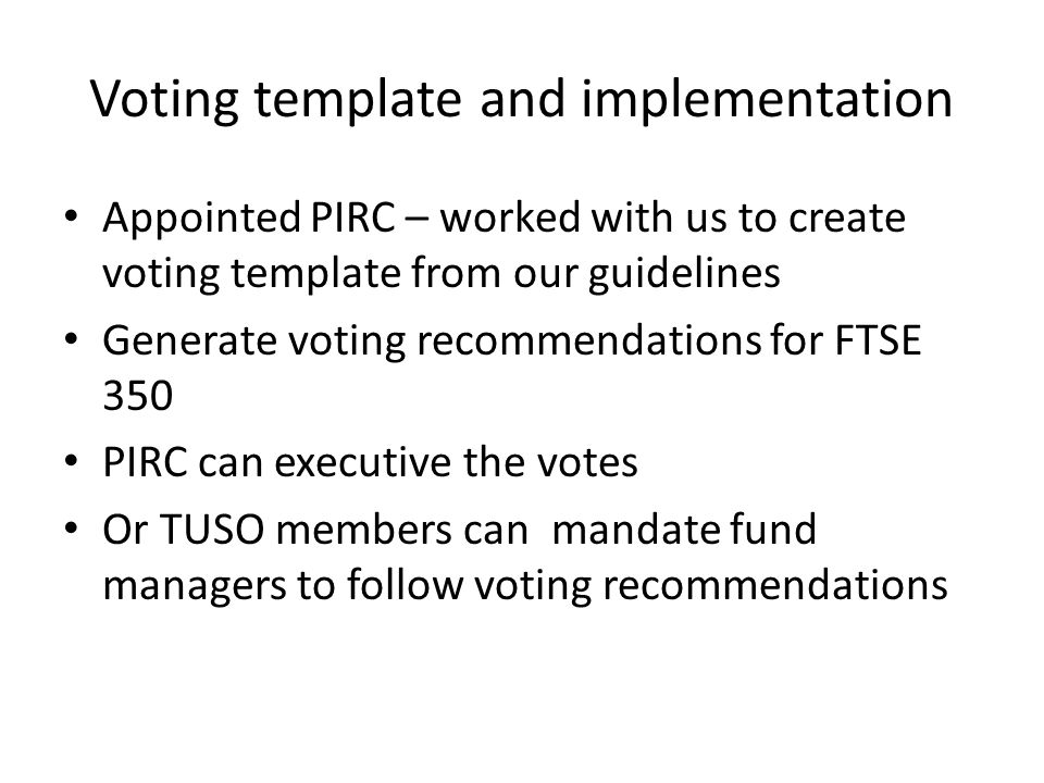 Voting template and implementation Appointed PIRC – worked with us to create voting template from our guidelines Generate voting recommendations for FTSE 350 PIRC can executive the votes Or TUSO members can mandate fund managers to follow voting recommendations