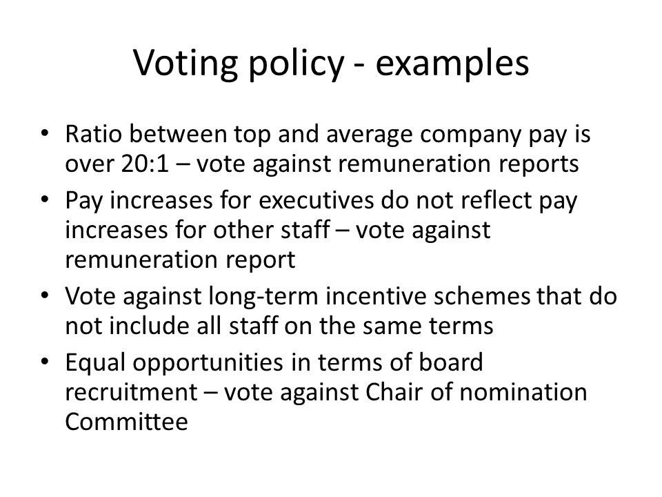 Voting policy - examples Ratio between top and average company pay is over 20:1 – vote against remuneration reports Pay increases for executives do not reflect pay increases for other staff – vote against remuneration report Vote against long-term incentive schemes that do not include all staff on the same terms Equal opportunities in terms of board recruitment – vote against Chair of nomination Committee