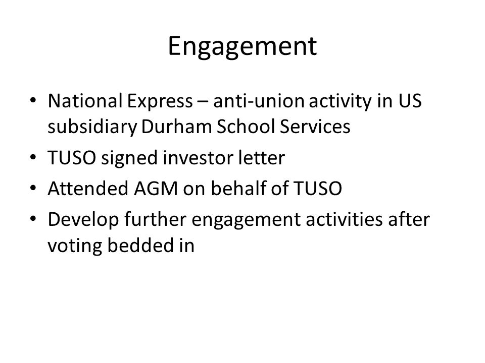 Engagement National Express – anti-union activity in US subsidiary Durham School Services TUSO signed investor letter Attended AGM on behalf of TUSO Develop further engagement activities after voting bedded in