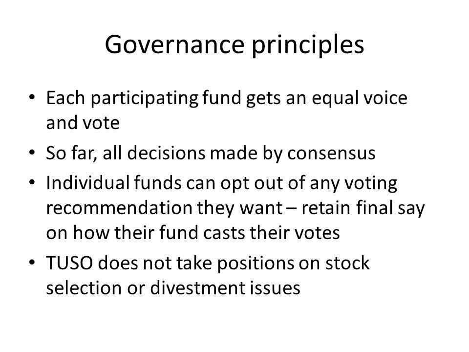 Governance principles Each participating fund gets an equal voice and vote So far, all decisions made by consensus Individual funds can opt out of any voting recommendation they want – retain final say on how their fund casts their votes TUSO does not take positions on stock selection or divestment issues