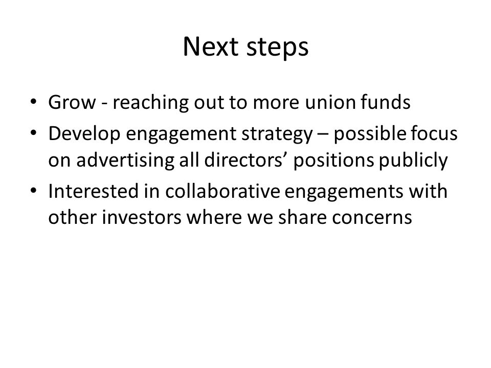 Next steps Grow - reaching out to more union funds Develop engagement strategy – possible focus on advertising all directors' positions publicly Interested in collaborative engagements with other investors where we share concerns