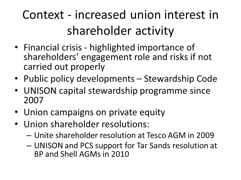 Context - increased union interest in shareholder activity Financial crisis - highlighted importance of shareholders' engagement role and risks if not carried out properly Public policy developments – Stewardship Code UNISON capital stewardship programme since 2007 Union campaigns on private equity Union shareholder resolutions: – Unite shareholder resolution at Tesco AGM in 2009 – UNISON and PCS support for Tar Sands resolution at BP and Shell AGMs in 2010