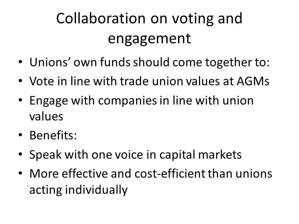 Collaboration on voting and engagement Unions' own funds should come together to: Vote in line with trade union values at AGMs Engage with companies in line with union values Benefits: Speak with one voice in capital markets More effective and cost-efficient than unions acting individually