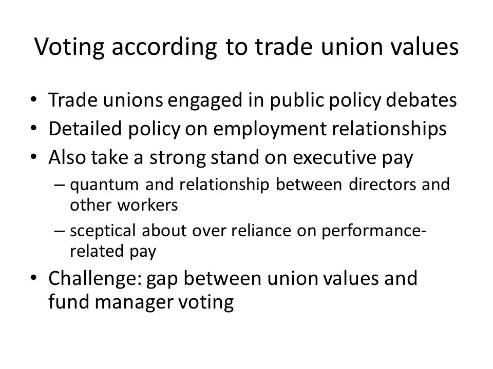 Voting according to trade union values Trade unions engaged in public policy debates Detailed policy on employment relationships Also take a strong stand on executive pay – quantum and relationship between directors and other workers – sceptical about over reliance on performance- related pay Challenge: gap between union values and fund manager voting