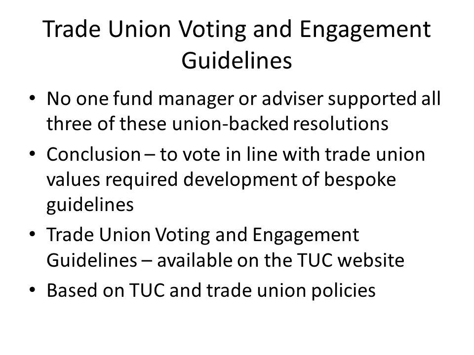 Trade Union Voting and Engagement Guidelines No one fund manager or adviser supported all three of these union-backed resolutions Conclusion – to vote