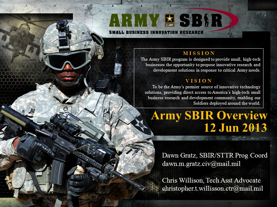 Army SBIR Overview 12 Jun 2013 M I S S I O N The Army SBIR program is designed to provide small, high-tech businesses the opportunity to propose innov