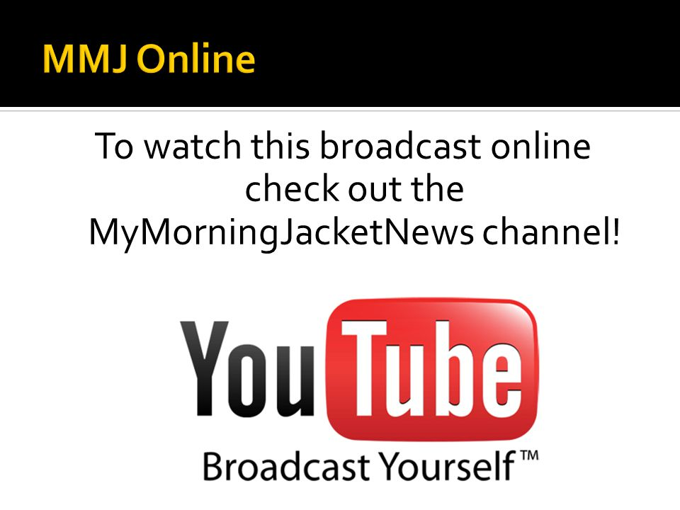 To watch this broadcast online check out the MyMorningJacketNews channel!