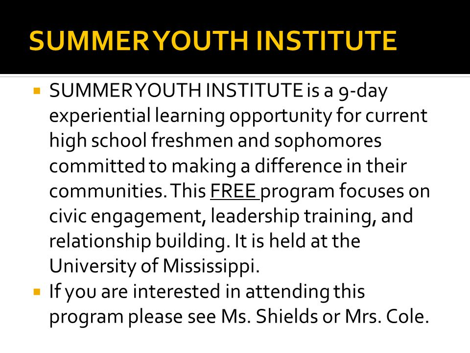 SUMMER YOUTH INSTITUTE  SUMMER YOUTH INSTITUTE is a 9-day experiential learning opportunity for current high school freshmen and sophomores committed to making a difference in their communities.