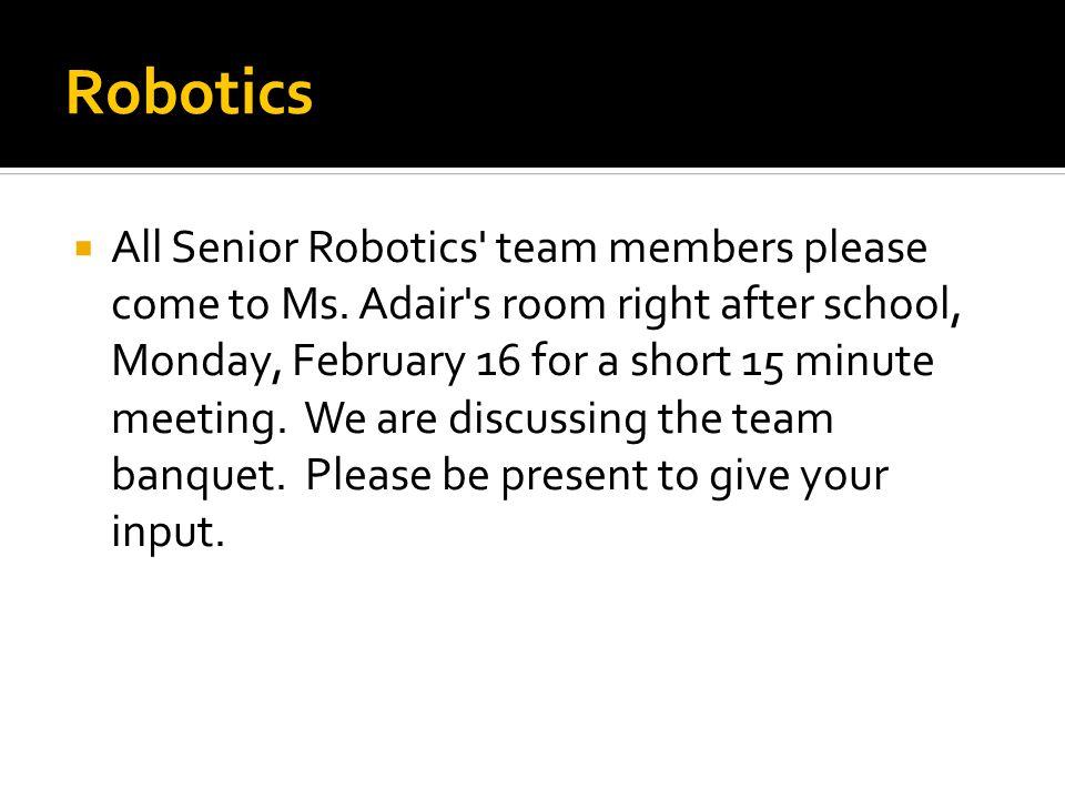 Robotics  All Senior Robotics team members please come to Ms.