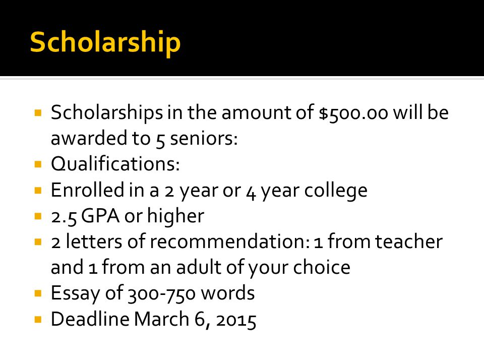 Scholarship  Scholarships in the amount of $500.00 will be awarded to 5 seniors:  Qualifications:  Enrolled in a 2 year or 4 year college  2.5 GPA or higher  2 letters of recommendation: 1 from teacher and 1 from an adult of your choice  Essay of 300-750 words  Deadline March 6, 2015