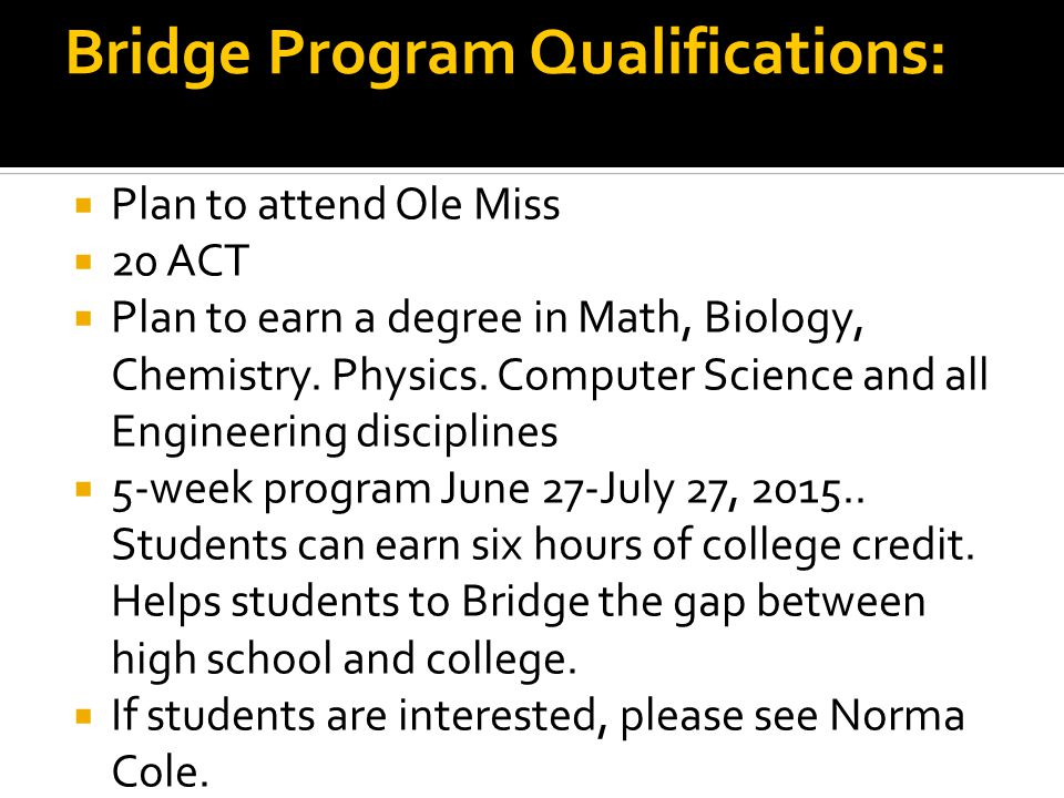 Bridge Program Qualifications:  Plan to attend Ole Miss  20 ACT  Plan to earn a degree in Math, Biology, Chemistry.